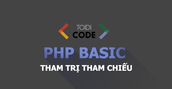 Bài 22: Tham trị và tham chiếu trong PHP