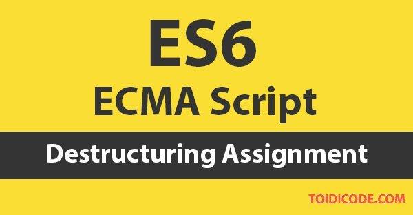 Bài 9: Destructuring Assignment trong ES6